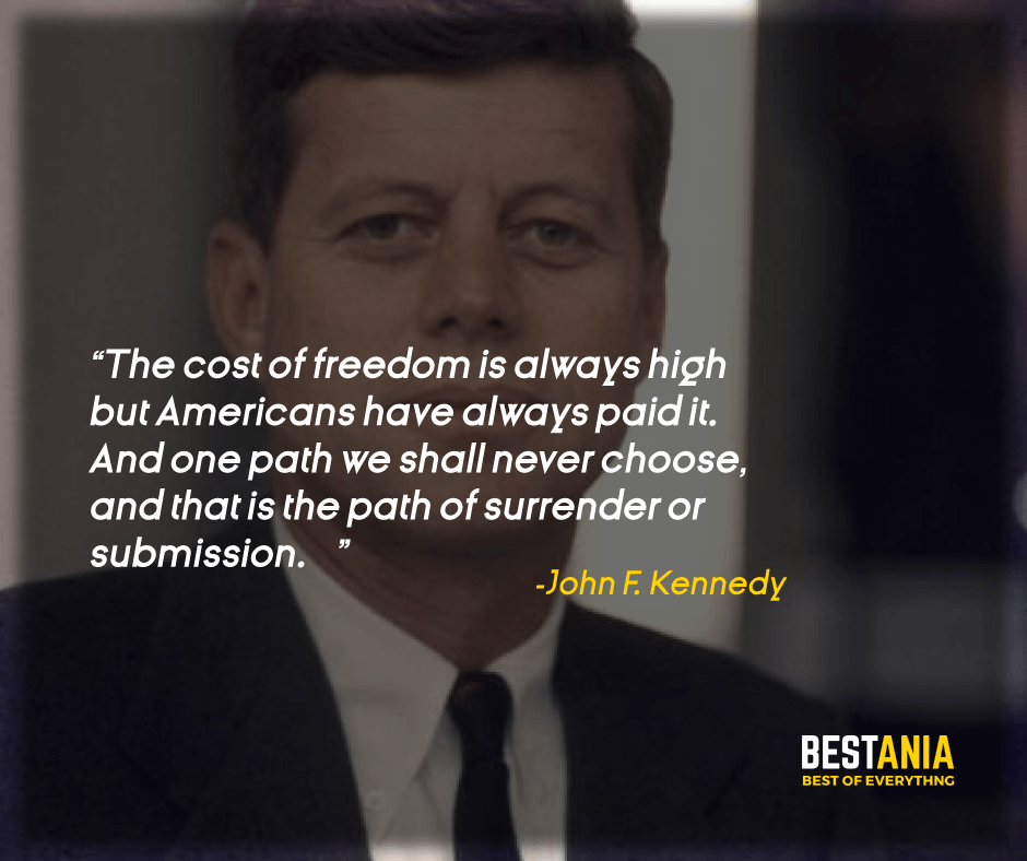 """THE COST OF FREEDOM IS ALWAYS HIGH — BUT AMERICANS HAVE ALWAYS PAID IT. AND ONE PATH WE SHALL NEVER CHOOSE, AND THAT IS THE PATH OF SURRENDER OR SUBMISSION."" JOHN F. KENNEDY"
