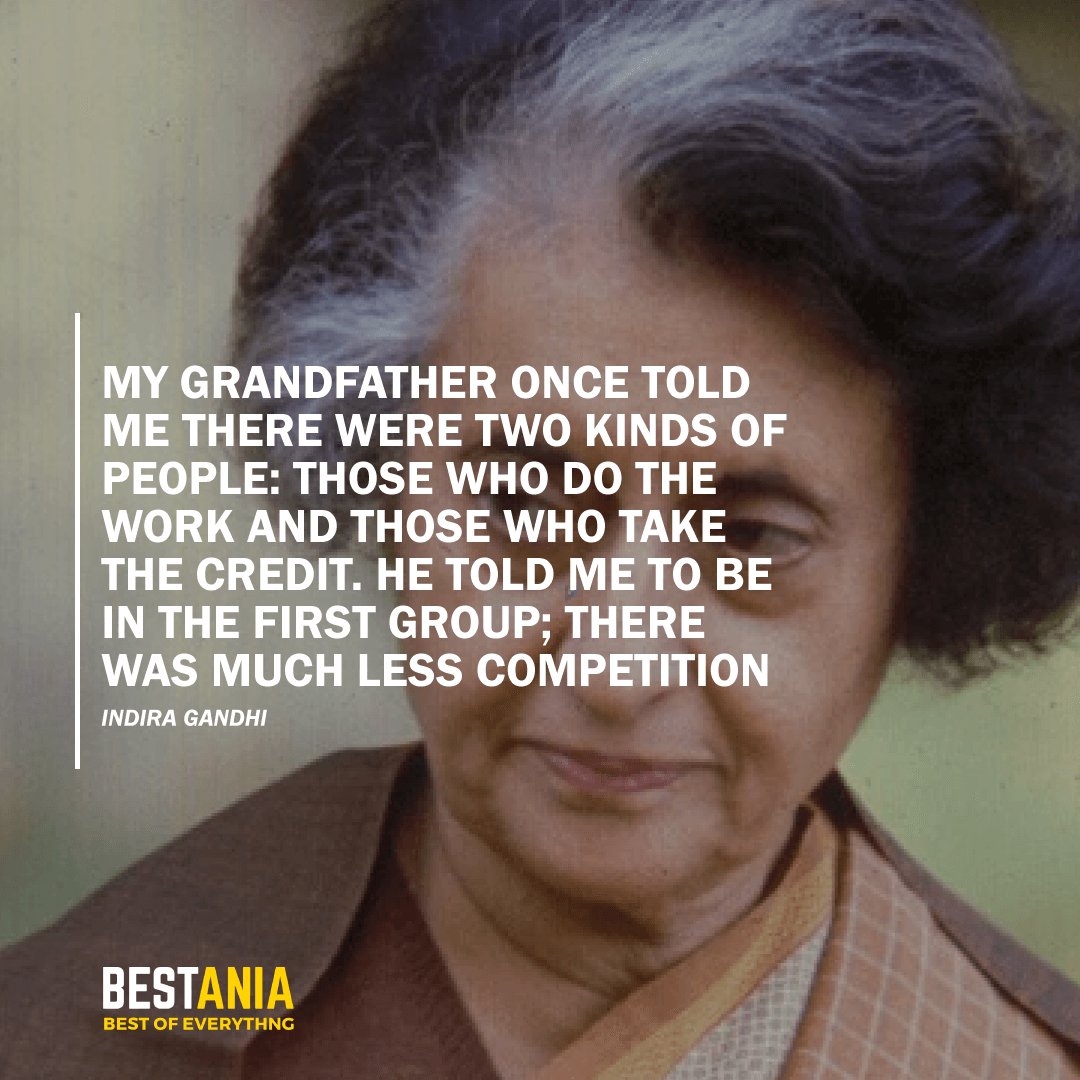 """MY GRANDFATHER ONCE TOLD ME THERE WERE TWO KINDS OF PEOPLE: THOSE WHO DO THE WORK AND THOSE WHO TAKE THE CREDIT. HE TOLD ME TO BE IN THE FIRST GROUP; THERE WAS MUCH LESS COMPETITION.2""  – INDIRA GANDHI"