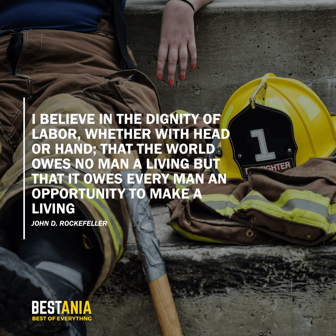 """I BELIEVE IN THE DIGNITY OF LABOR, WHETHER WITH HEAD OR HAND; THAT THE WORLD OWES NO MAN A LIVING BUT THAT IT OWES EVERY MAN AN OPPORTUNITY TO MAKE A LIVING.""  – JOHN D. ROCKEFELLER"
