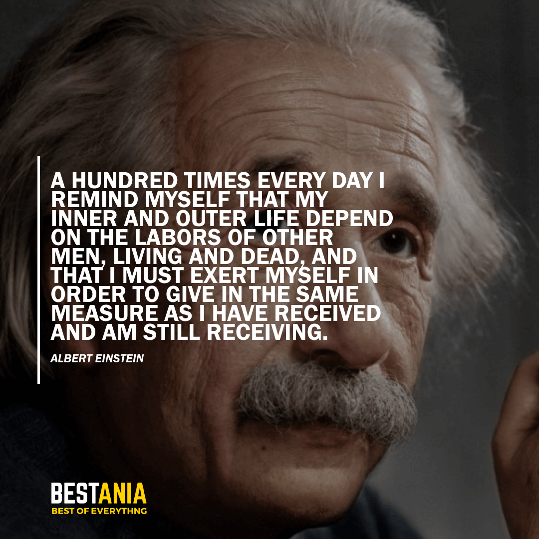 """A HUNDRED TIMES EVERY DAY I REMIND MYSELF THAT MY INNER AND OUTER LIFE DEPEND ON THE LABORS OF OTHER MEN, LIVING AND DEAD, AND THAT I MUST EXERT MYSELF IN ORDER TO GIVE IN THE SAME MEASURE AS I HAVE RECEIVED AND AM STILL RECEIVING.""  – ALBERT EINSTEIN"
