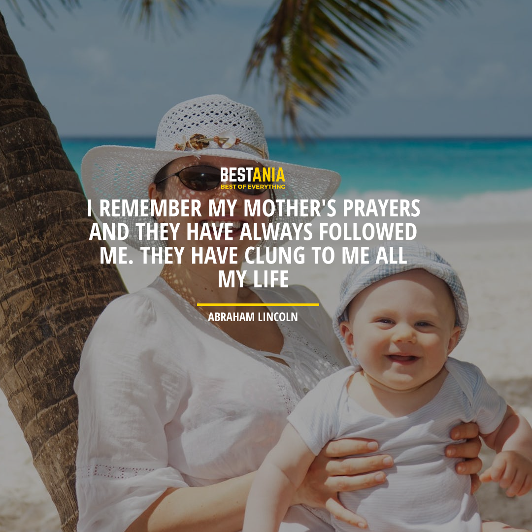 """""""I REMEMBER MY MOTHER'S PRAYERS AND THEY HAVE ALWAYS FOLLOWED ME. THEY HAVE CLUNG TO ME ALL MY LIFE."""" ABRAHAM LINCOLN"""
