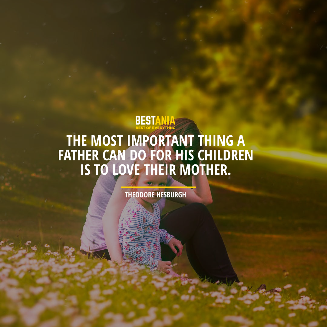 """""""THE MOST IMPORTANT THING A FATHER CAN DO FOR HIS CHILDREN IS TO LOVE THEIR MOTHER."""" THEODORE HESBURGH"""