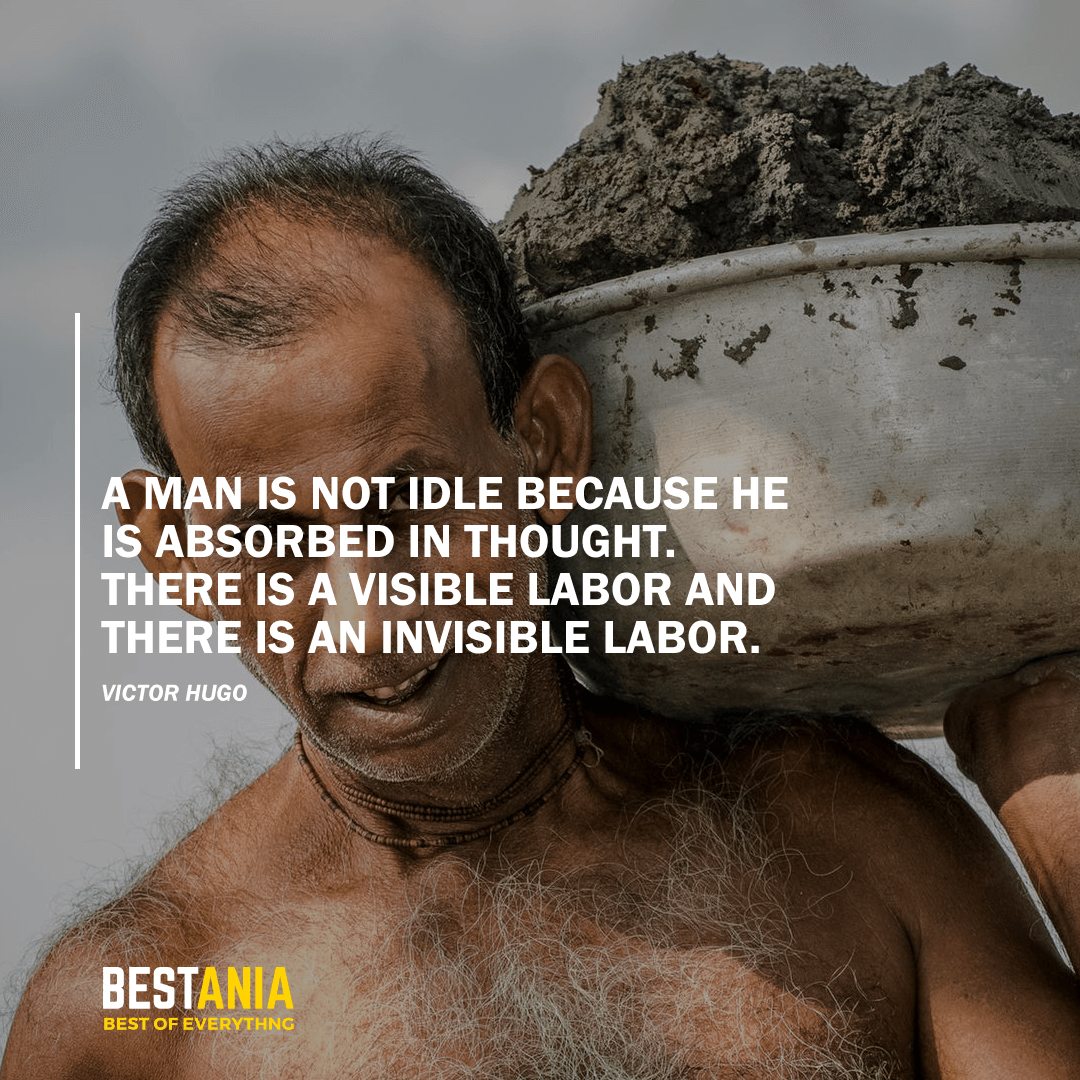 """A MAN IS NOT IDLE BECAUSE HE IS ABSORBED IN THOUGHT. THERE IS A VISIBLE LABOR AND THERE IS AN INVISIBLE LABOR."" VICTOR HUGO"