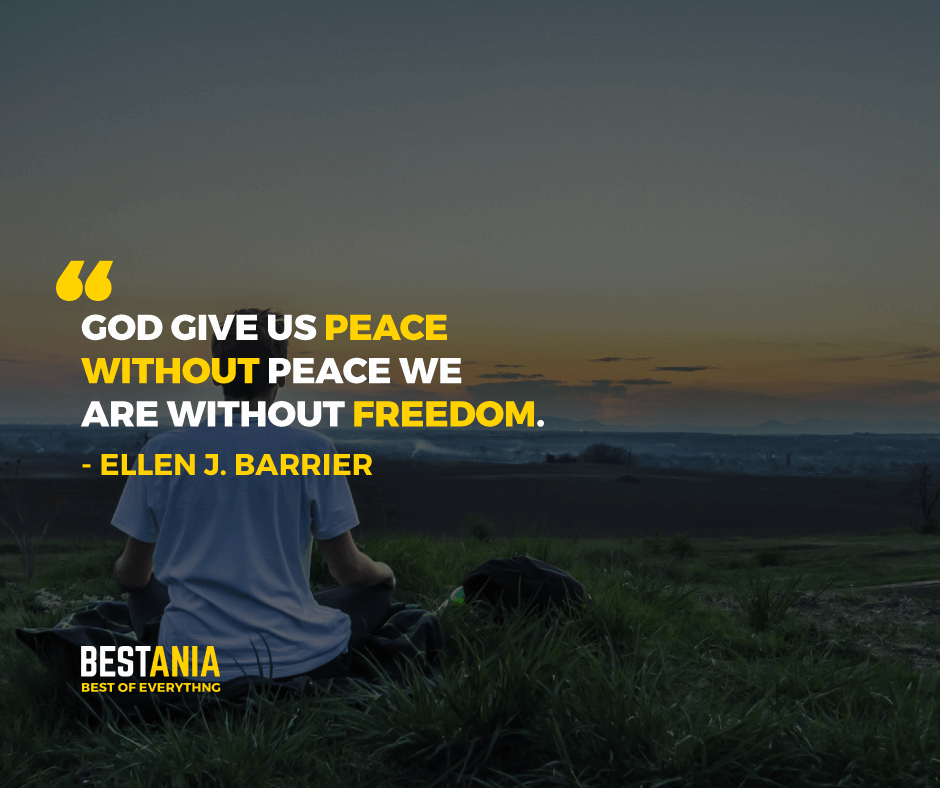 """""""GOD GIVES US PEACE WITHOUT PEACE WE ARE WITHOUT FREEDOM."""" ELLEN J. BARRIER"""