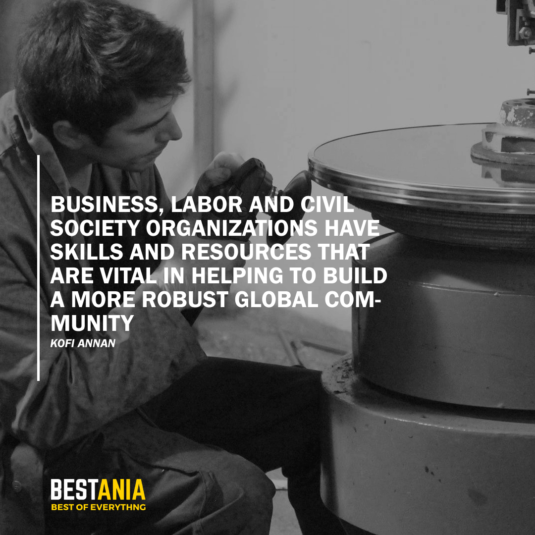 """BUSINESS, LABOR AND CIVIL SOCIETY ORGANIZATIONS HAVE SKILLS AND RESOURCES THAT ARE VITAL IN HELPING TO BUILD A MORE ROBUST GLOBAL COMMUNITY."" KOFI ANNAN"