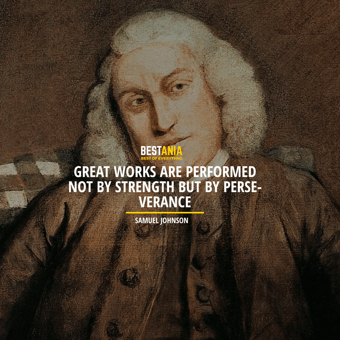 """""""GREAT WORKS ARE PERFORMED NOT BY STRENGTH BUT BY PERSEVERANCE."""" SAMUEL JOHNSON"""