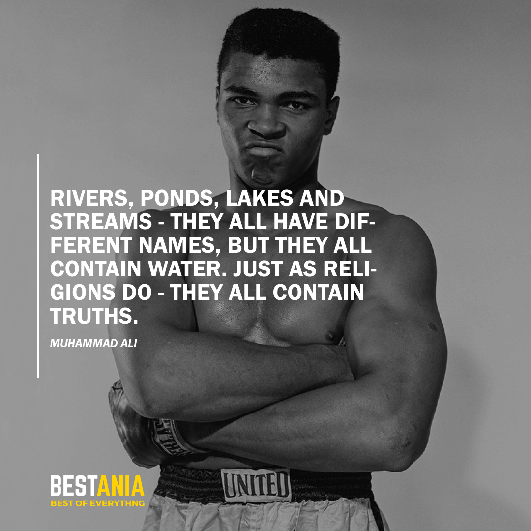 """""""RIVERS, PONDS, LAKES AND STREAMS - THEY ALL HAVE DIFFERENT NAMES, BUT THEY ALL CONTAIN WATER. JUST AS RELIGIONS DO - THEY ALL CONTAIN TRUTHS."""" MUHAMMAD ALI"""