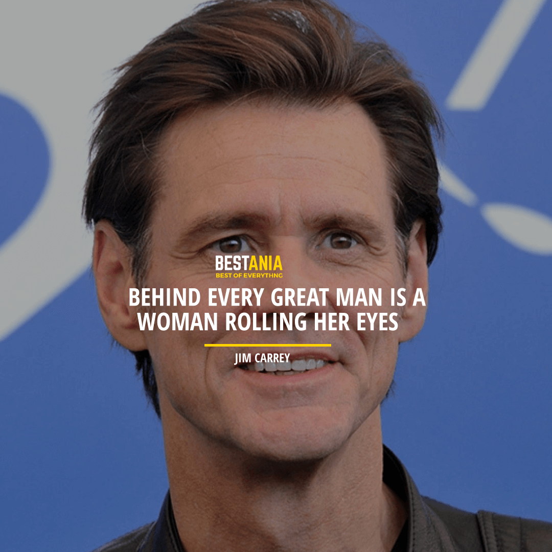 """""""BEHIND EVERY GREAT MAN IS A WOMAN ROLLING HER EYES."""" JIM CARREY"""