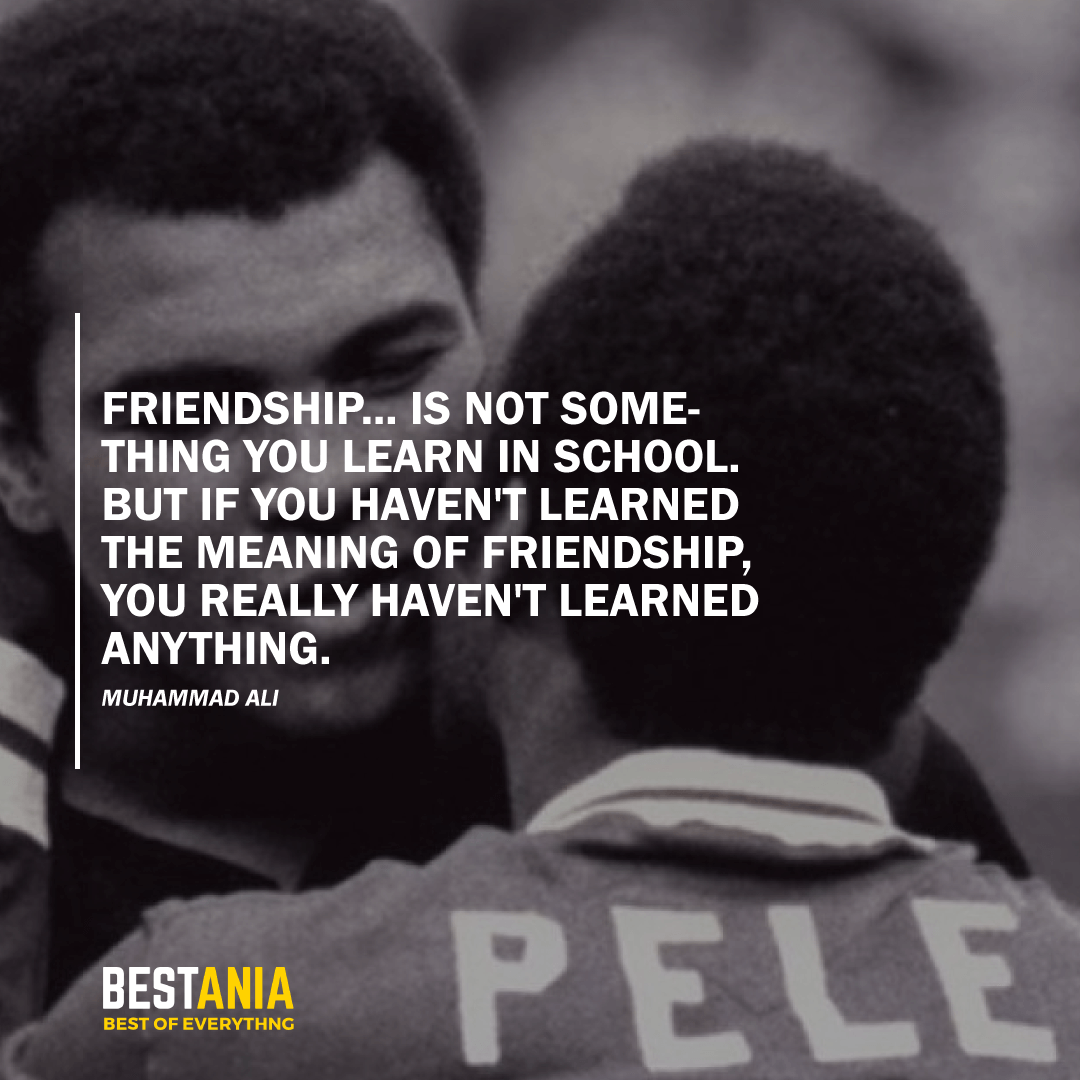 """FRIENDSHIP.. IS NOT SOMETHING YOU LEARN IN SCHOOL. BUT IF YOU HAVEN'T LEARNED THE MEANING OF FRIENDSHIP, YOU REALLY HAVEN'T LEARNED ANYTHING."" MUHAMMAD ALI"