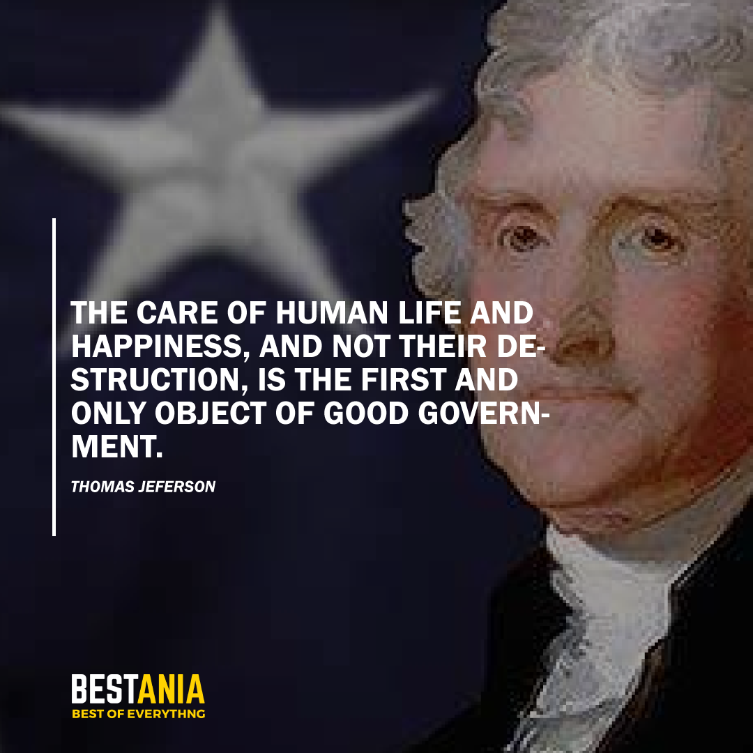 """THE CARE OF HUMAN LIFE AND HAPPINESS, AND NOT THEIR DESTRUCTION, IS THE FIRST AND ONLY OBJECT OF GOOD GOVERNMENT."" THOMAS JEFFERSON"