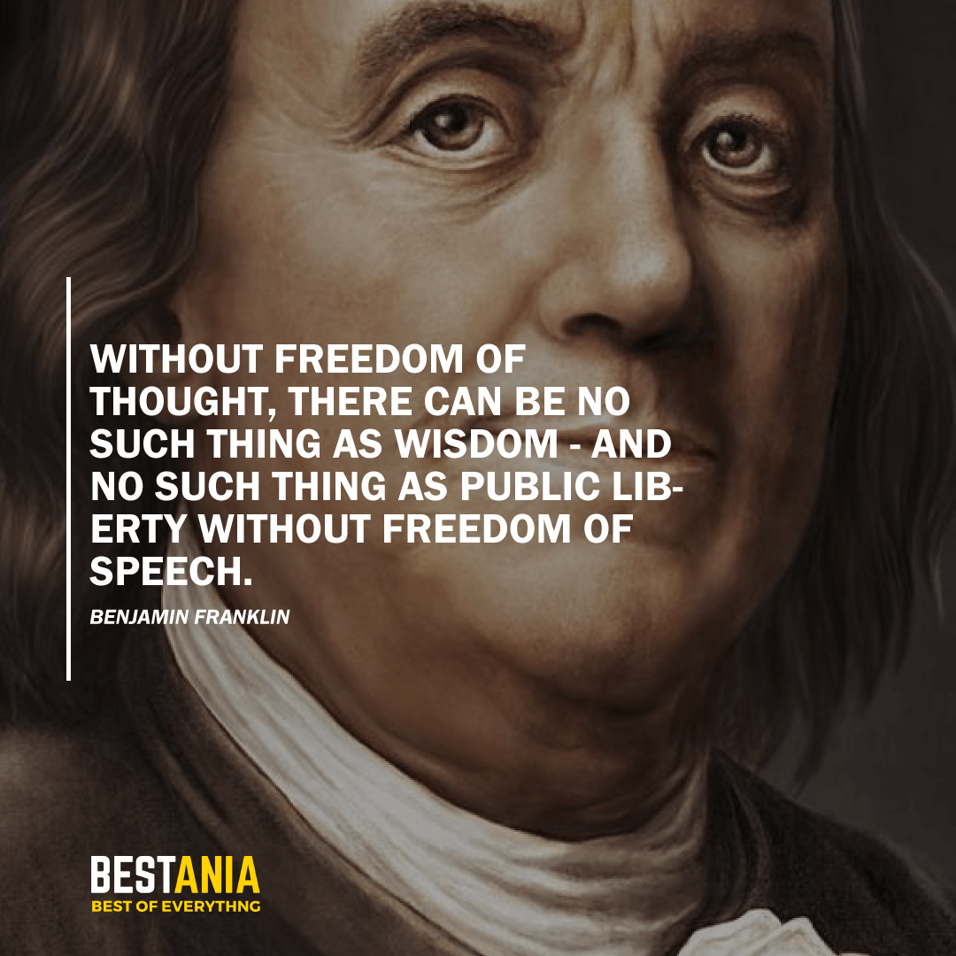 """WITHOUT FREEDOM OF THOUGHT, THERE CAN BE NO SUCH THING AS WISDOM - AND NO SUCH THING AS PUBLIC LIBERTY WITHOUT FREEDOM OF SPEECH."" BENJAMIN FRANKLIN"