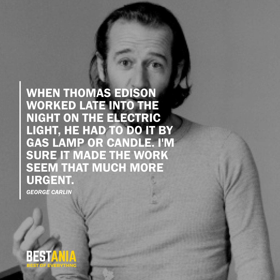 """WHEN THOMAS EDISON WORKED LATE INTO THE NIGHT ON THE ELECTRIC LIGHT, HE HAD TO DO IT BY GAS LAMP OR CANDLE. I'M SURE IT MADE THE WORK SEEM THAT MUCH MORE URGENT.""  GEORGE CARLIN"
