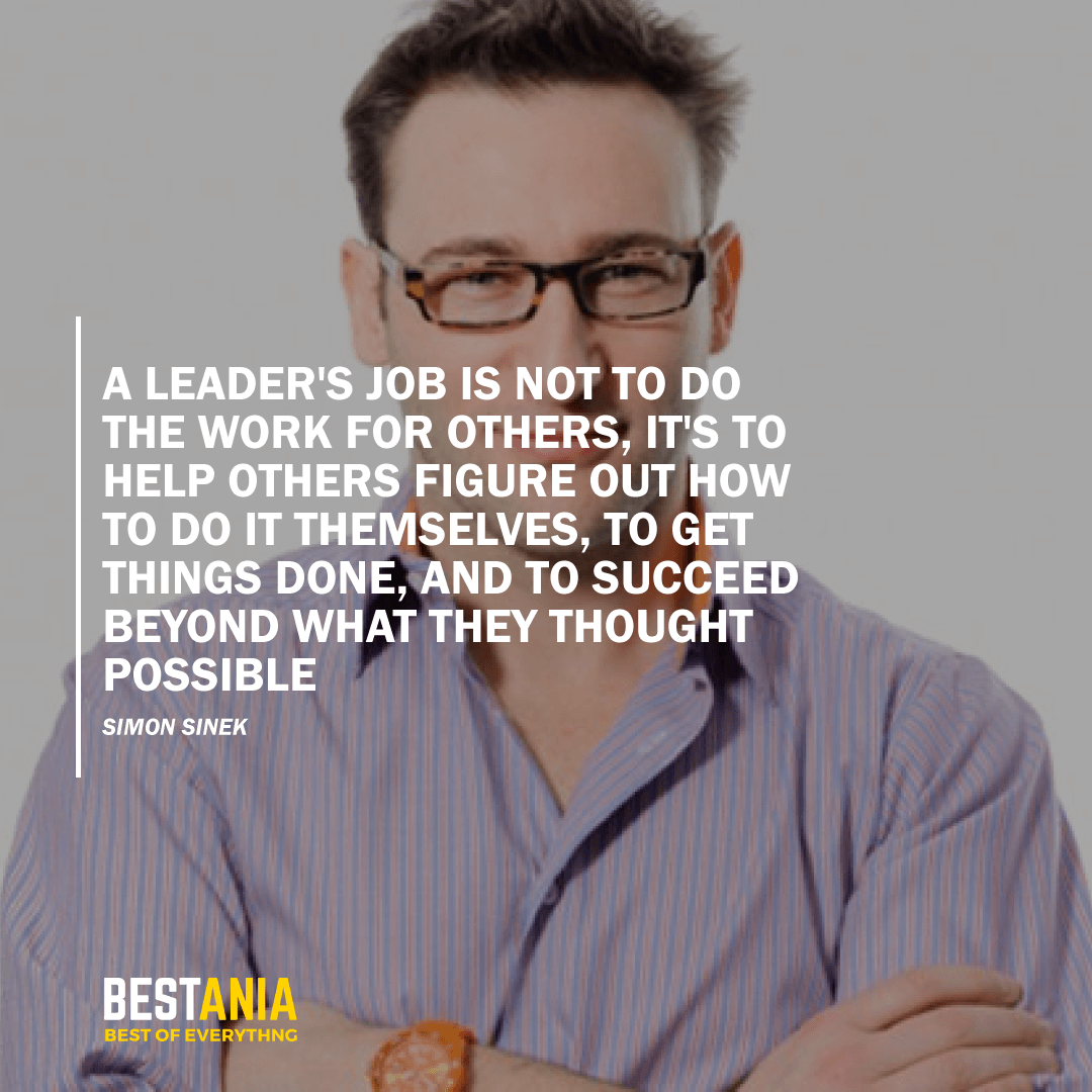 """A LEADER'S JOB IS NOT TO DO THE WORK FOR OTHERS, IT'S TO HELP OTHERS FIGURE OUT HOW TO DO IT THEMSELVES, TO GET THINGS DONE, AND TO SUCCEED BEYOND WHAT THEY THOUGHT POSSIBLE."" SIMON SINEK"