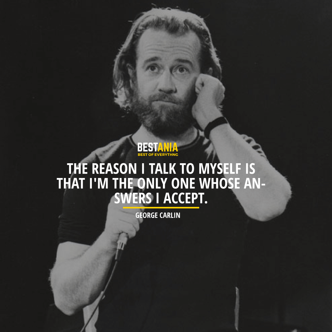 """THE REASON I TALK TO MYSELF IS THAT I'M THE ONLY ONE WHOSE ANSWERS I ACCEPT.""  GEORGE CARLIN"