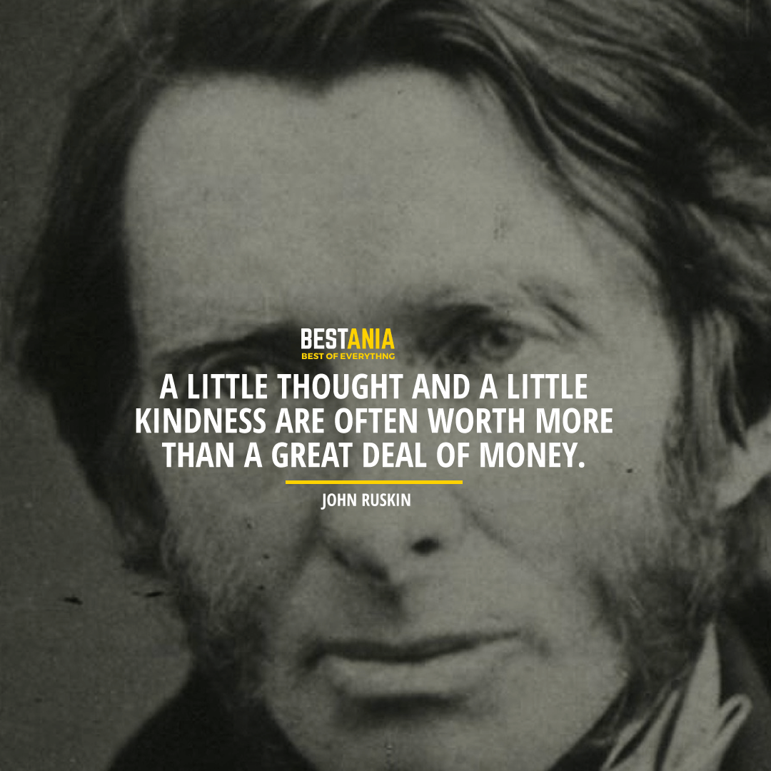 """""""A LITTLE THOUGHT AND A LITTLE KINDNESS ARE OFTEN WORTH MORE THAN A GREAT DEAL OF MONEY."""" JOHN RUSKIN"""