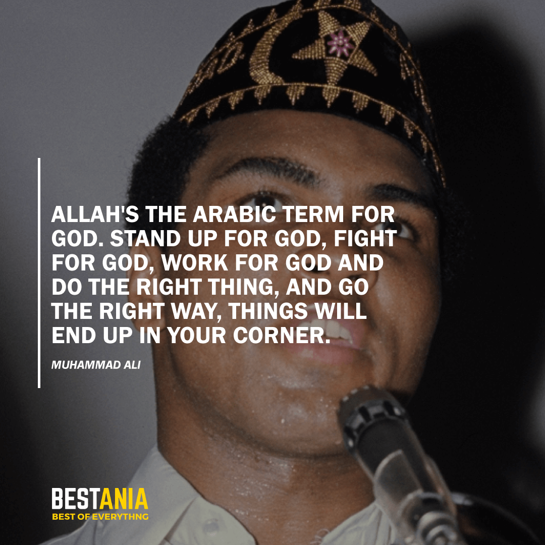 """ALLAH'S THE ARABIC TERM FOR GOD. STAND UP FOR GOD, FIGHT FOR GOD, WORK FOR GOD AND DO THE RIGHT THING, AND GO THE RIGHT WAY, THINGS WILL END UP IN YOUR CORNER."" MUHAMMAD ALI"