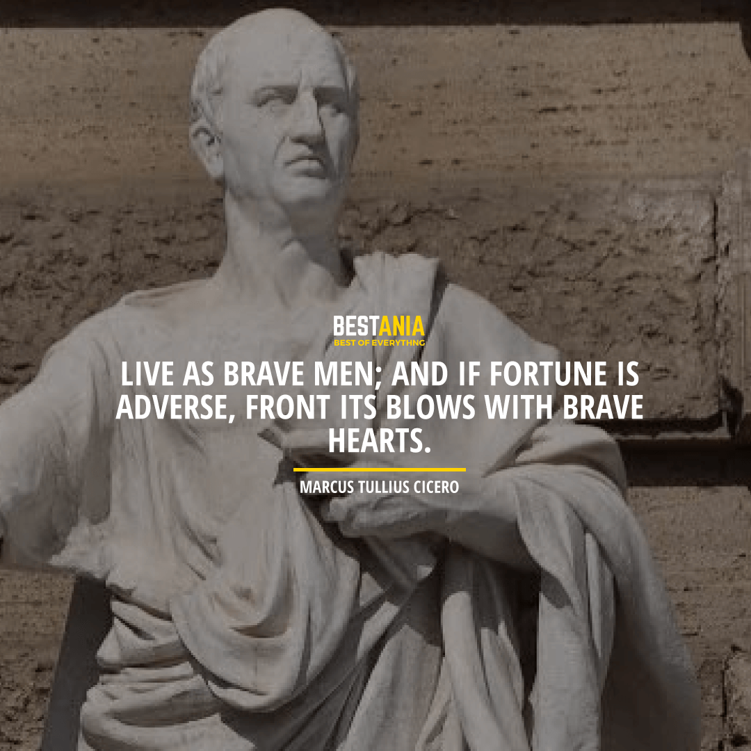"""LIVE AS BRAVE MEN; AND IF FORTUNE IS ADVERSE, FRONT ITS BLOWS WITH BRAVE HEARTS.""  MARCUS TULLIUS CICERO"