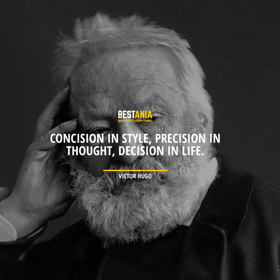 """CONCISION IN STYLE, PRECISION IN THOUGHT, DECISION IN LIFE."" VICTOR HUGO"
