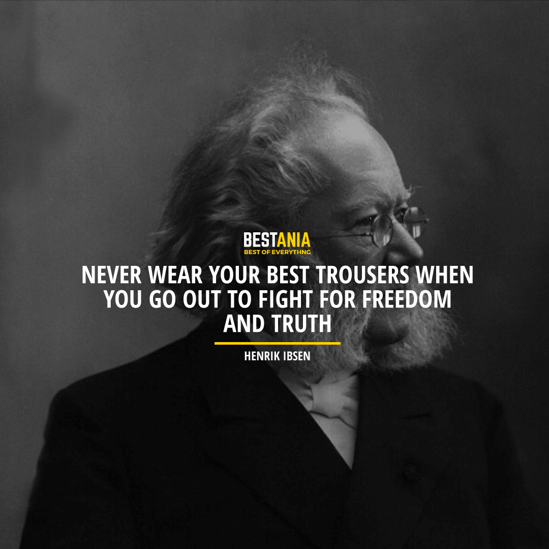 """NEVER WEAR YOUR BEST TROUSERS WHEN YOU GO OUT TO FIGHT FOR FREEDOM AND TRUTH.""  HENRIK IBSEN"