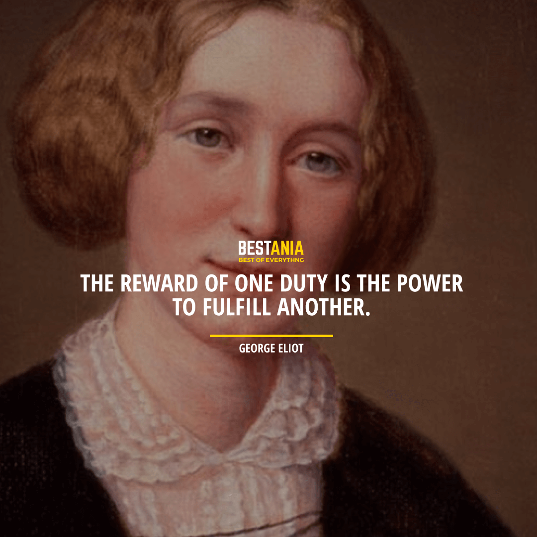 """THE REWARD OF ONE DUTY IS THE POWER TO FULFILL ANOTHER.""  GEORGE ELIOT"