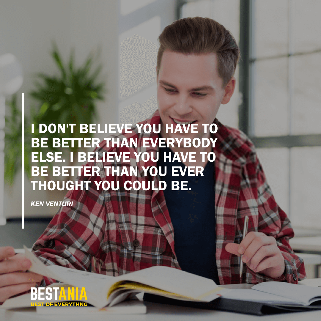 """I DON'T BELIEVE YOU HAVE TO BE BETTER THAN EVERYBODY ELSE. I BELIEVE YOU HAVE TO BE BETTER THAN YOU EVER THOUGHT YOU COULD BE."" KEN VENTURI"