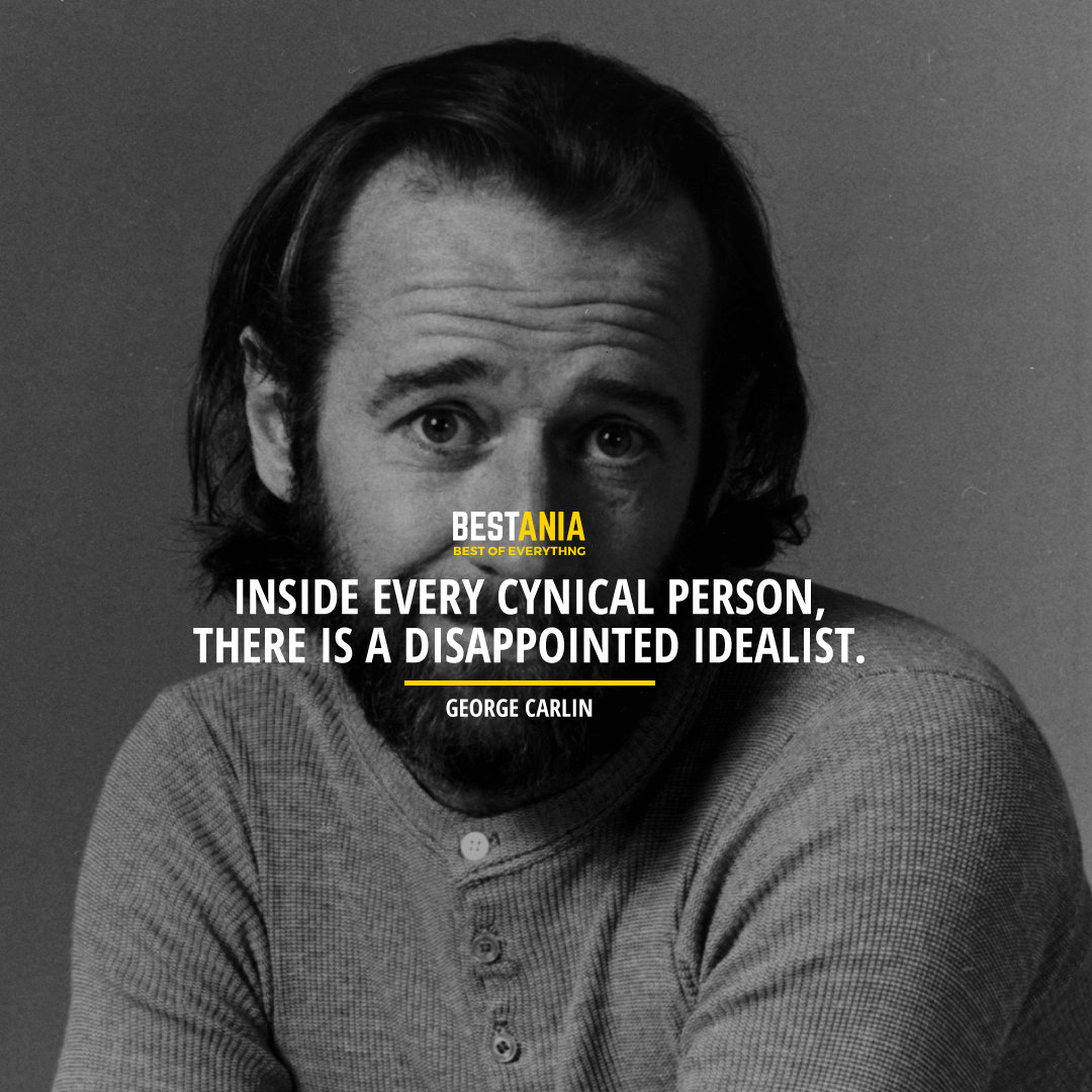 """INSIDE EVERY CYNICAL PERSON, THERE IS A DISAPPOINTED IDEALIST.""  GEORGE CARLIN"