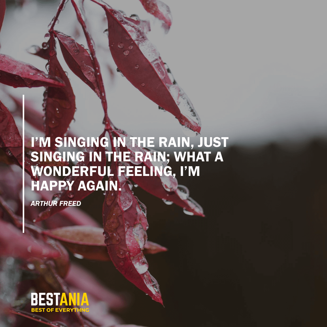 """I'M SINGING IN THE RAIN, JUST SINGING IN THE RAIN; WHAT A WONDERFUL FEELING, I'M HAPPY AGAIN."" – ARTHUR FREED"
