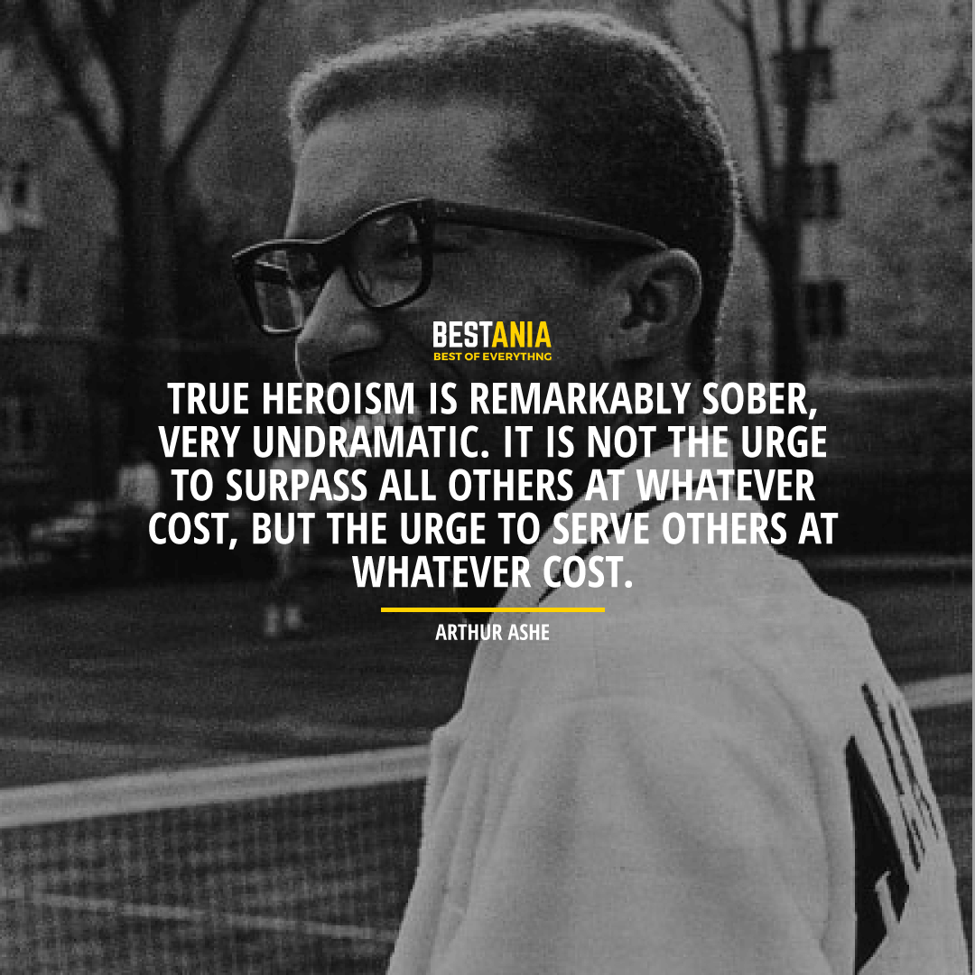 """TRUE HEROISM IS REMARKABLY SOBER, VERY UNDRAMATIC. IT IS NOT THE URGE TO SURPASS ALL OTHERS AT WHATEVER COST, BUT THE URGE TO SERVE OTHERS AT WHATEVER COST.""  ARTHUR ASHE"