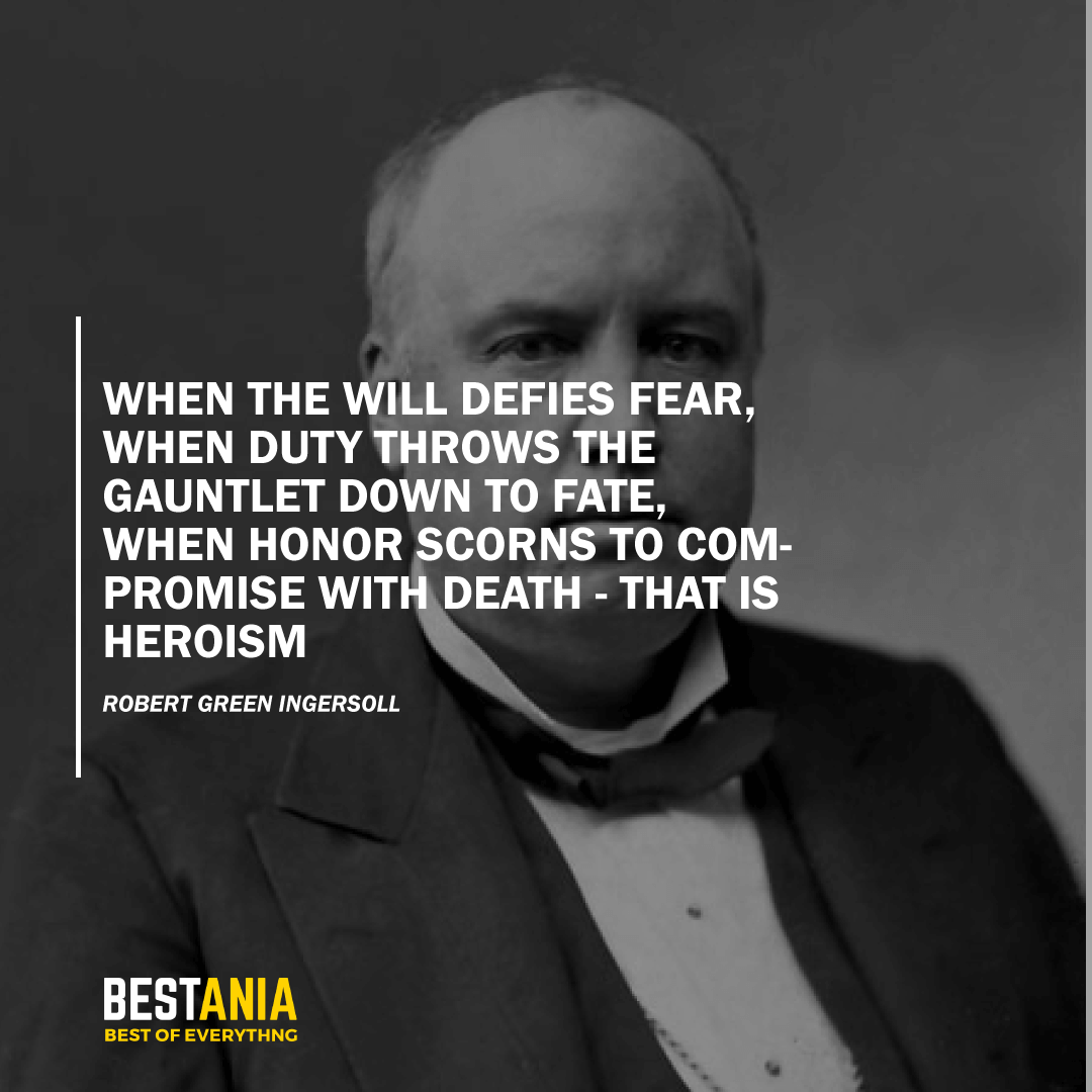"""WHEN THE WILL DEFIES FEAR, WHEN DUTY THROWS THE GAUNTLET DOWN TO FATE, WHEN HONOR SCORNS TO COMPROMISE WITH DEATH - THAT IS HEROISM.""  ROBERT GREEN INGERSOLL"