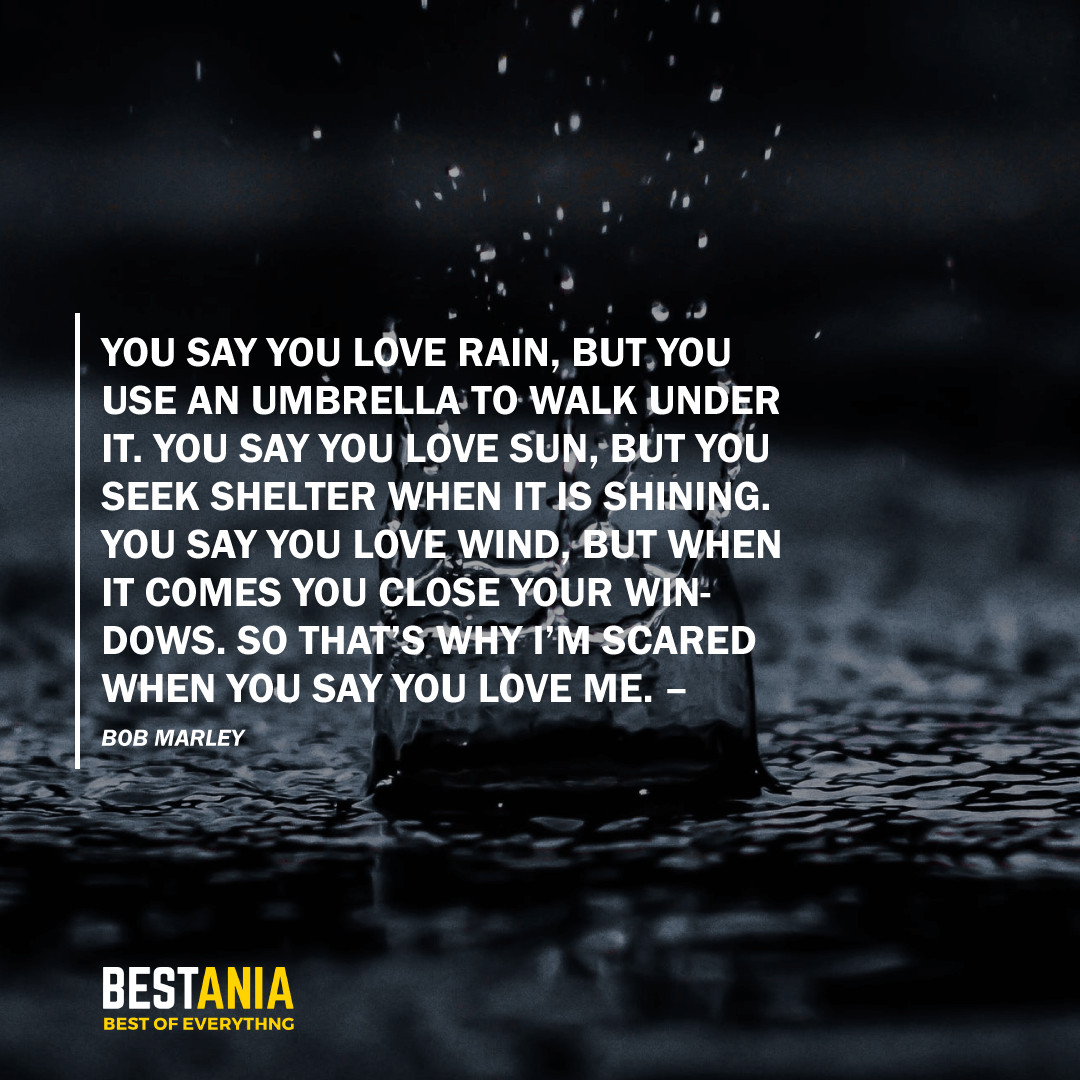 """YOU SAY YOU LOVE RAIN, BUT YOU USE AN UMBRELLA TO WALK UNDER IT. YOU SAY YOU LOVE SUN, BUT YOU SEEK SHELTER WHEN IT IS SHINING. YOU SAY YOU LOVE WIND, BUT WHEN IT COMES YOU CLOSE YOUR WINDOWS. SO THAT'S WHY I'M SCARED WHEN YOU SAY YOU LOVE ME."" –BOB MARLEY"
