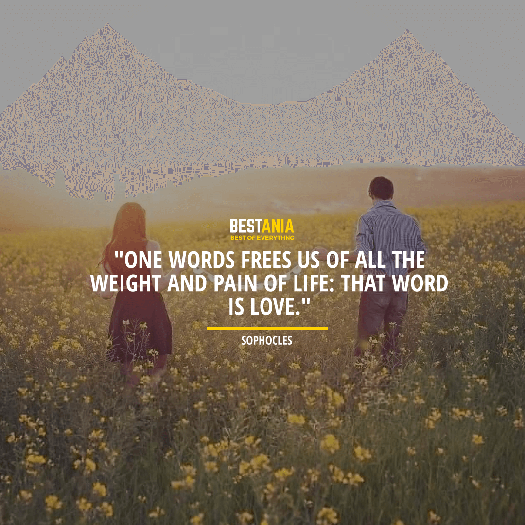 """ONE WORD FREES US OF ALL THE WEIGHT AND PAIN OF LIFE: THAT WORD IS LOVE.""  ~ SOPHOCLES"