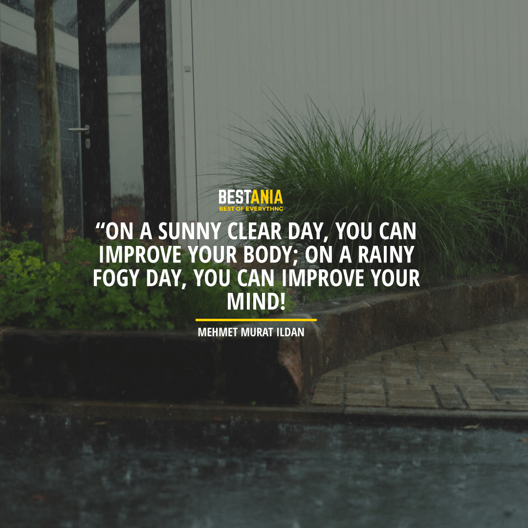 """ON A SUNNY CLEAR DAY, YOU CAN IMPROVE YOUR BODY; ON A RAINY FOGGY DAY, YOU CAN IMPROVE YOUR MIND!"" ― MEHMET MURAT ILDAN"