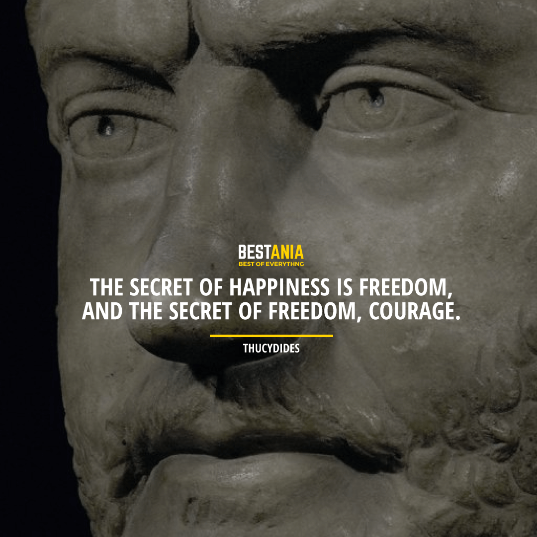 """THE SECRET OF HAPPINESS IS FREEDOM, AND THE SECRET OF FREEDOM, COURAGE.""  – THUCYDIDES"