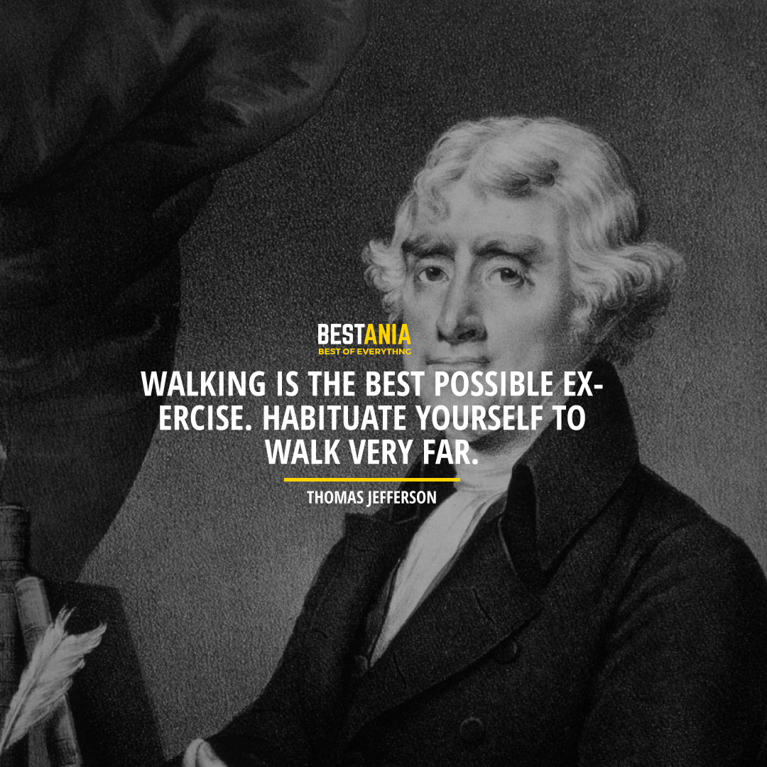 """WALKING IS THE BEST POSSIBLE EXERCISE. HABITUATE YOURSELF TO WALK VERY FAR."" THOMAS JEFFERSON"