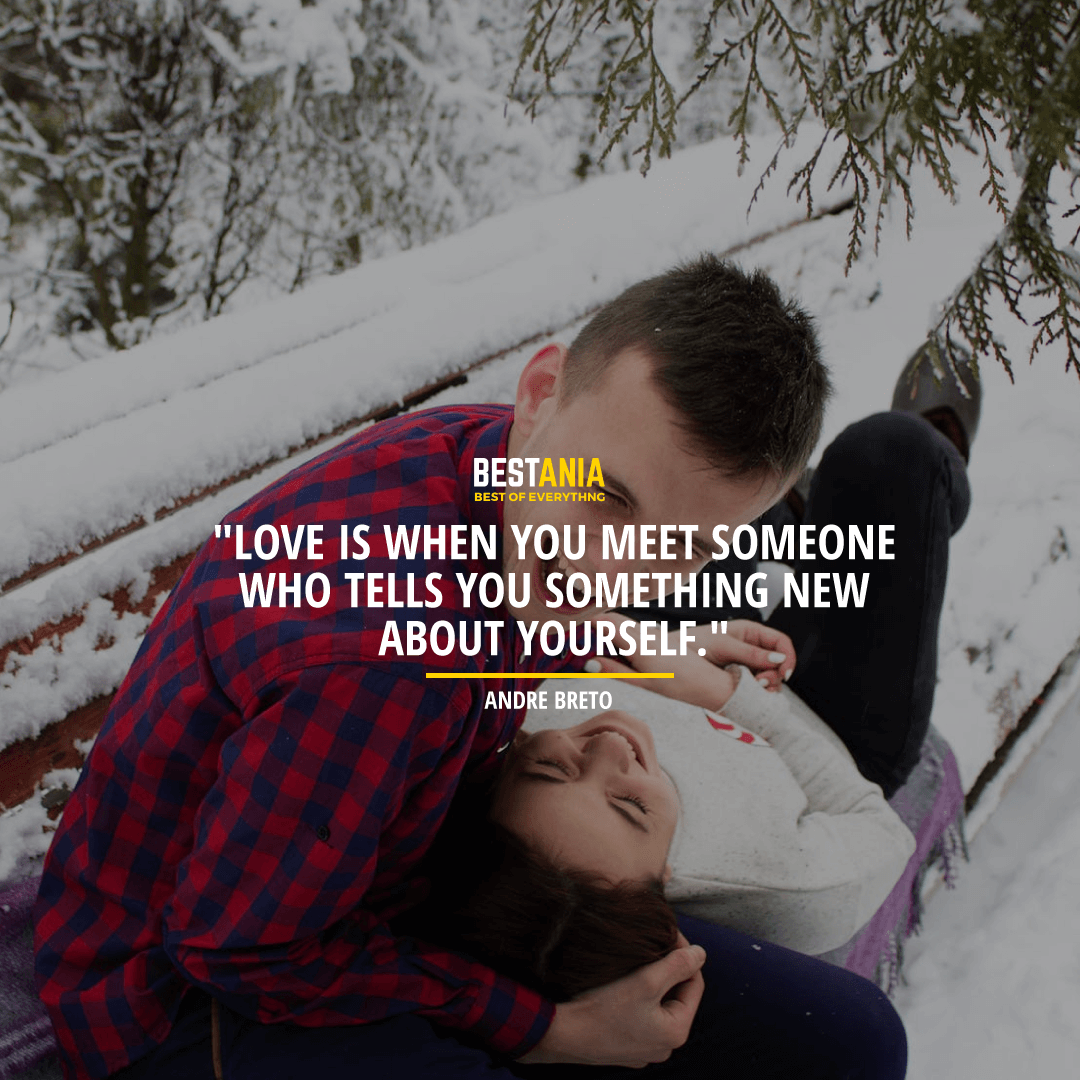 """LOVE IS WHEN YOU MEET SOMEONE WHO TELLS YOU SOMETHING NEW ABOUT YOURSELF.""  ~ ANDRE BRETO"