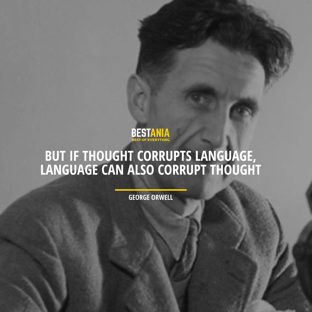 """BUT IF THOUGHT CORRUPTS LANGUAGE, LANGUAGE CAN ALSO CORRUPT THOUGHT."" GEORGE ORWELL"