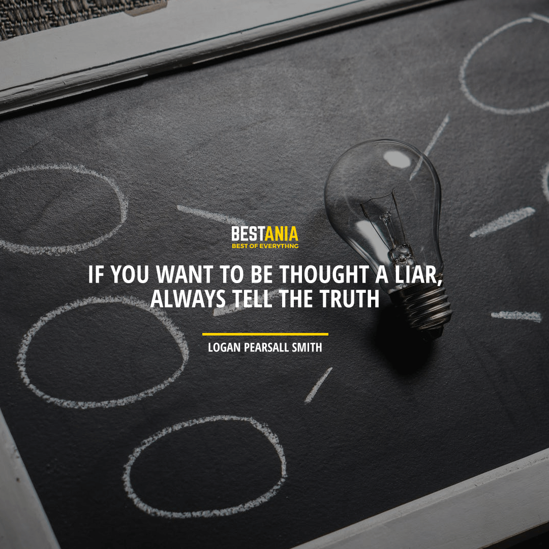 """IF YOU WANT TO BE THOUGHT A LIAR, ALWAYS TELL THE TRUTH."" LOGAN PEARSALL SMITH"