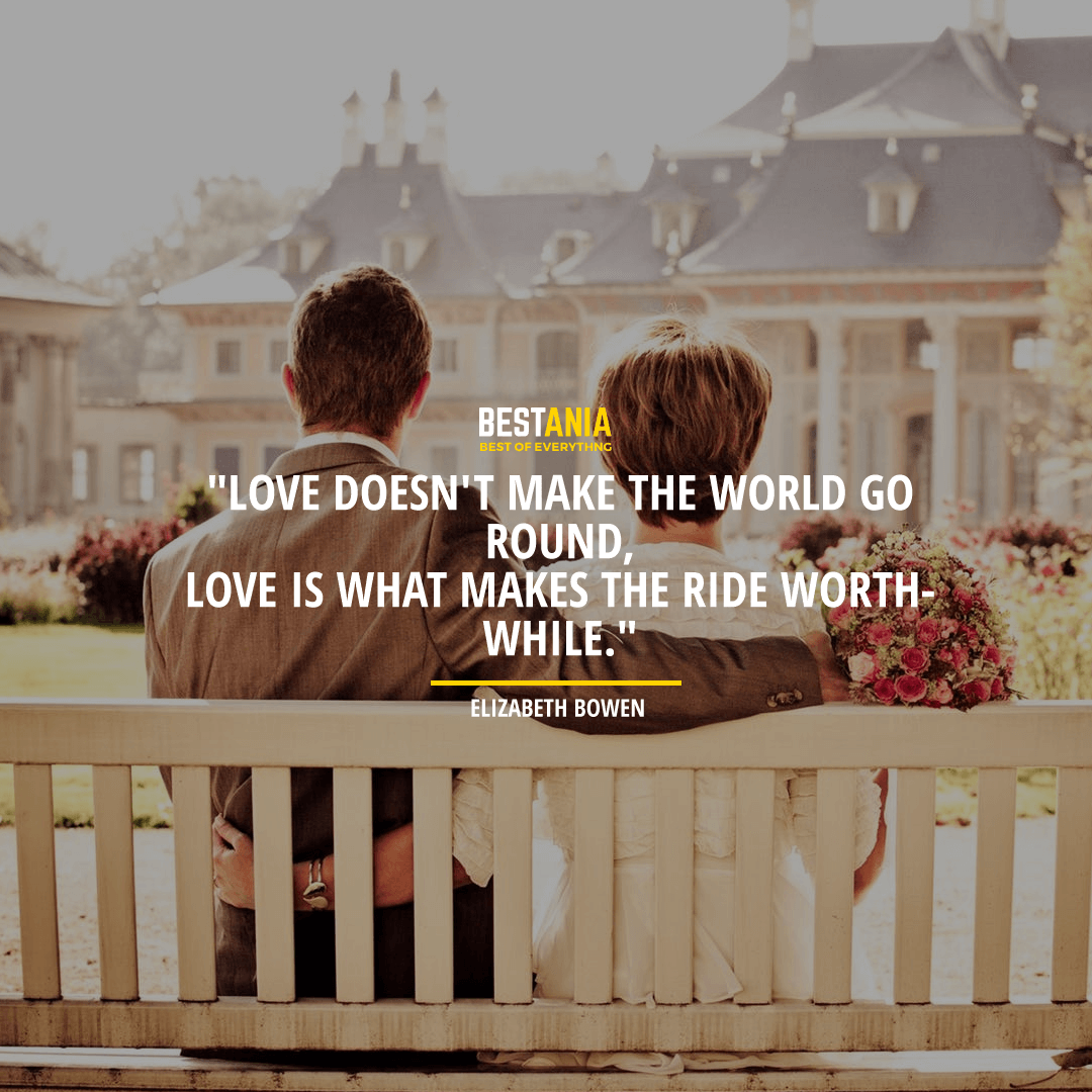 """LOVE DOESN'T MAKE THE WORLD GO ROUND, LOVE IS WHAT MAKES THE RIDE WORTHWHILE.""  ~ ELIZABETH BOWEN"