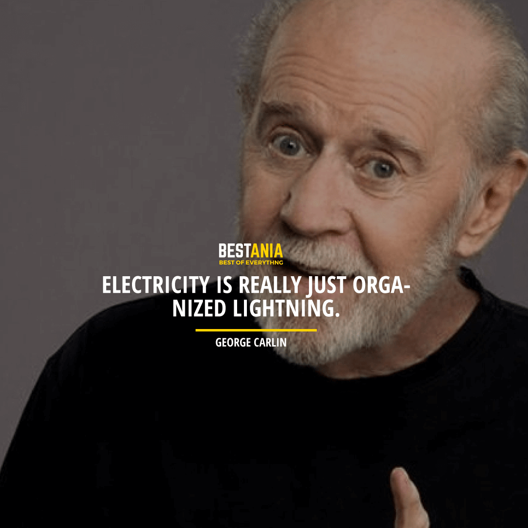 """ELECTRICITY IS REALLY JUST ORGANIZED LIGHTNING.""  GEORGE CARLIN"