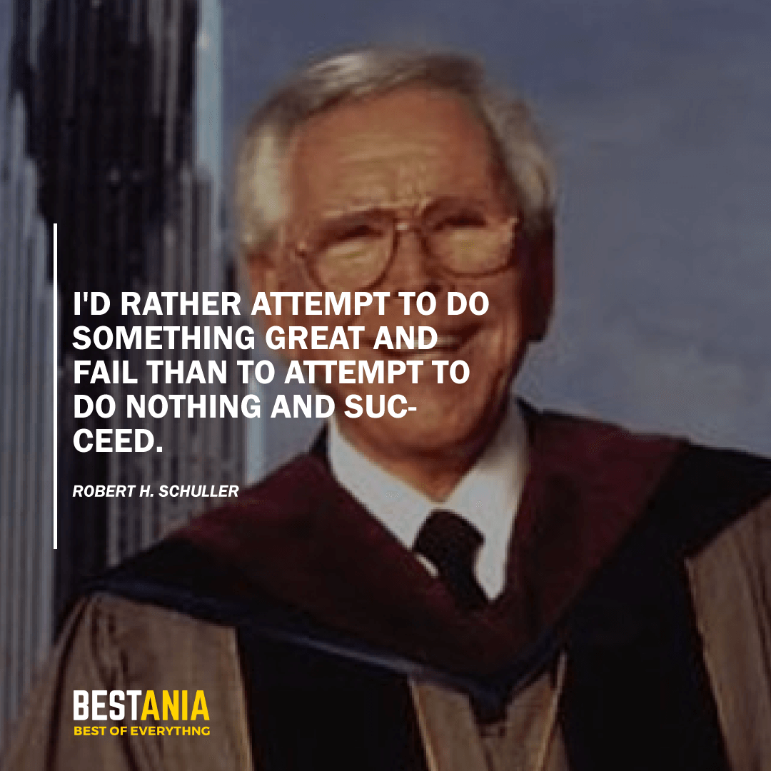 """""""I'D RATHER ATTEMPT TO DO SOMETHING GREAT AND FAIL THAN TO ATTEMPT TO DO NOTHING AND SUCCEED."""" ROBERT H. SCHULLER"""