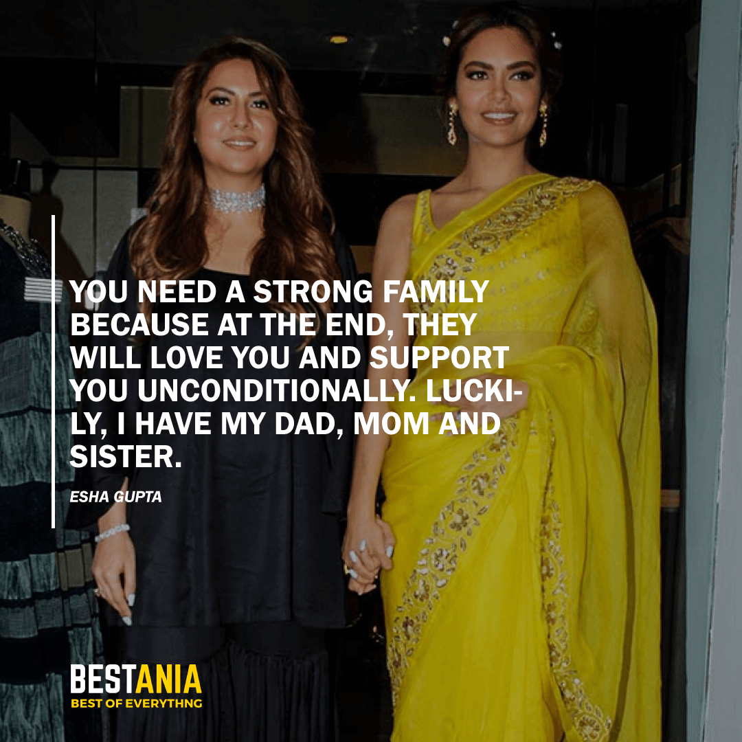 """""""YOU NEED A STRONG FAMILY BECAUSE AT THE END, THEY WILL LOVE YOU AND SUPPORT YOU UNCONDITIONALLY. LUCKILY, I HAVE MY DAD, MOM AND SISTER.""""  ESHA GUPTA"""