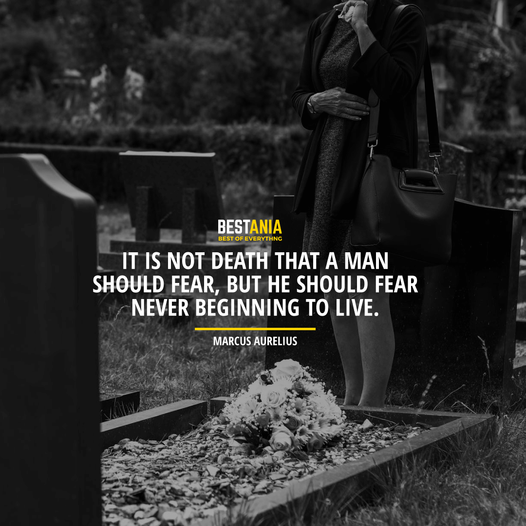 """IT IS NOT DEATH THAT A MAN SHOULD FEAR, BUT HE SHOULD FEAR NEVER BEGINNING TO LIVE."" MARCUS AURELIUS"