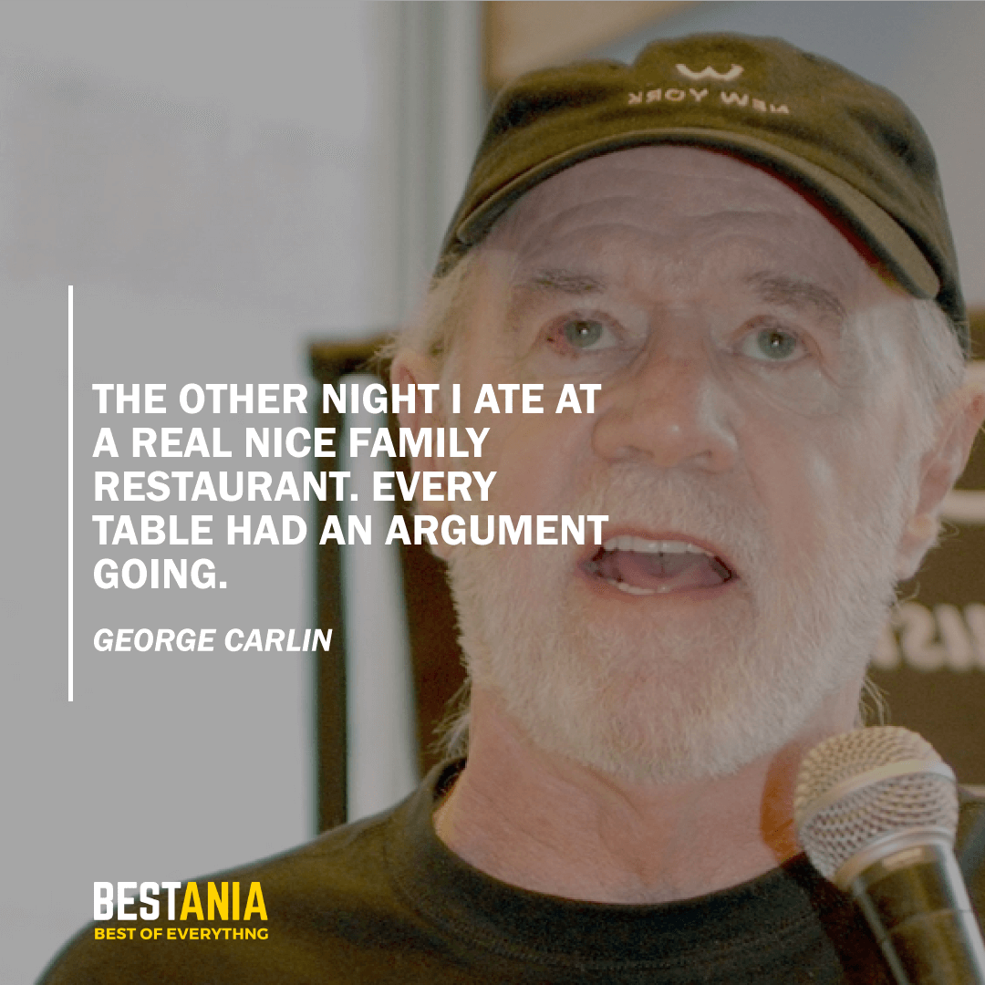 """""""THE OTHER NIGHT I ATE AT A REAL NICE FAMILY RESTAURANT. EVERY TABLE HAD AN ARGUMENT GOING.""""  GEORGE CARLIN"""