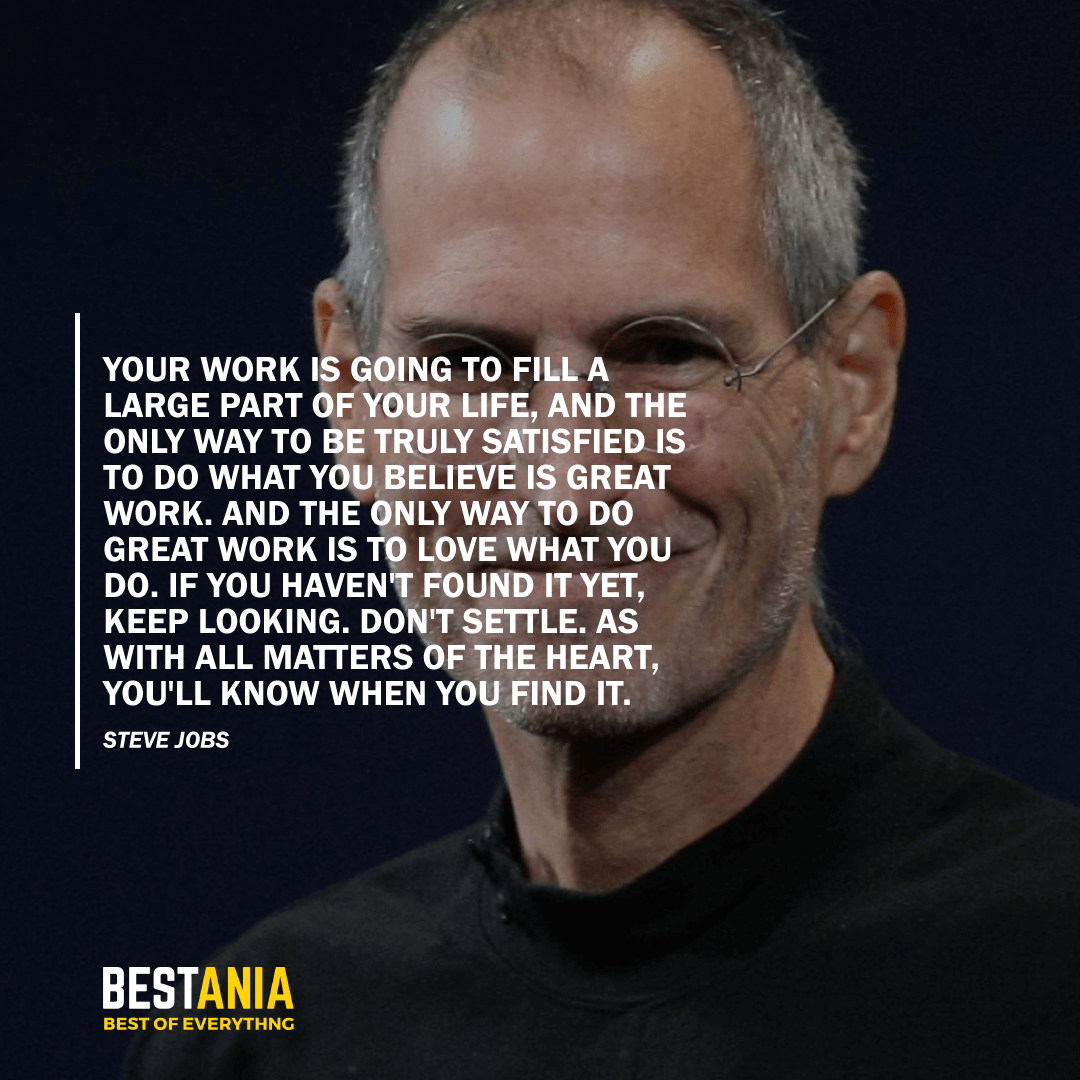"""""""YOUR WORK IS GOING TO FILL A LARGE PART OF YOUR LIFE, AND THE ONLY WAY TO BE TRULY SATISFIED IS TO DO WHAT YOU BELIEVE IS GREAT WORK. AND THE ONLY WAY TO DO GREAT WORK IS TO LOVE WHAT YOU DO. IF YOU HAVEN'T FOUND IT YET, KEEP LOOKING. DON'T SETTLE. AS WITH ALL MATTERS OF THE HEART, YOU'LL KNOW WHEN YOU FIND IT."""" STEVE JOBS"""