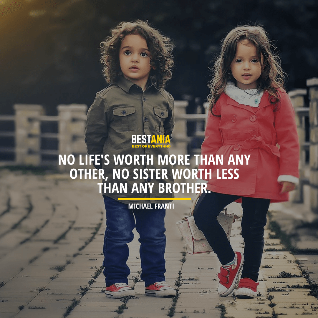 """""""NO LIFE'S WORTH MORE THAN ANY OTHER, NO SISTER WORTH LESS THAN ANY BROTHER.""""  MICHAEL FRANTI"""