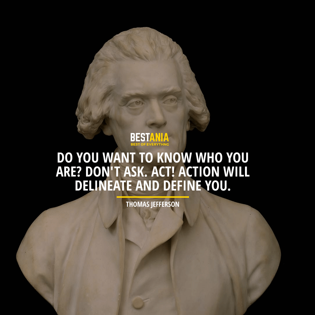 """DO YOU WANT TO KNOW WHO YOU ARE? DON'T ASK. ACT! ACTION WILL DELINEATE AND DEFINE YOU."" THOMAS JEFFERSON"