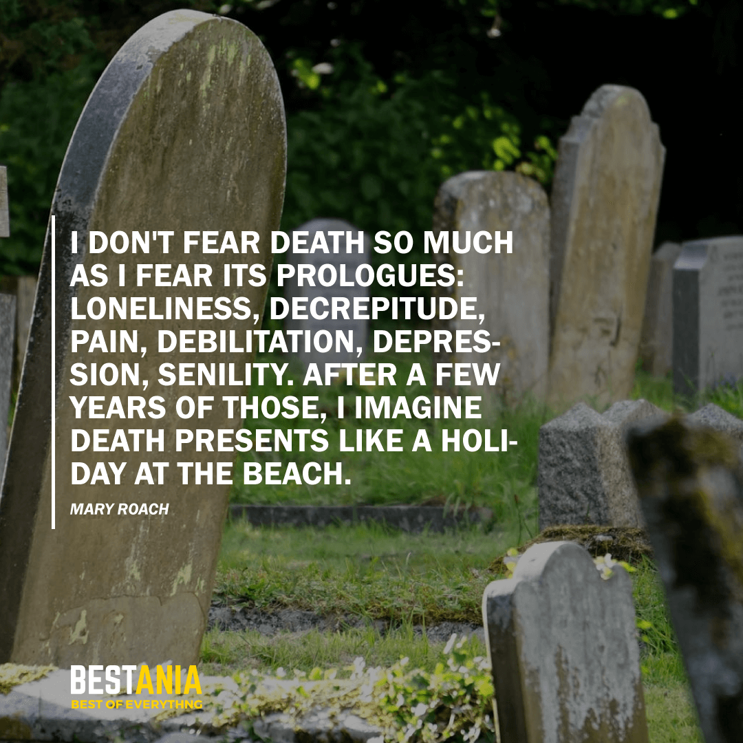 """I DON'T FEAR DEATH SO MUCH AS I FEAR ITS PROLOGUES: LONELINESS, DECREPITUDE, PAIN, DEBILITATION, DEPRESSION, SENILITY. AFTER A FEW YEARS OF THOSE, I IMAGINE DEATH PRESENTS LIKE A HOLIDAY AT THE BEACH."" MARY ROACH"