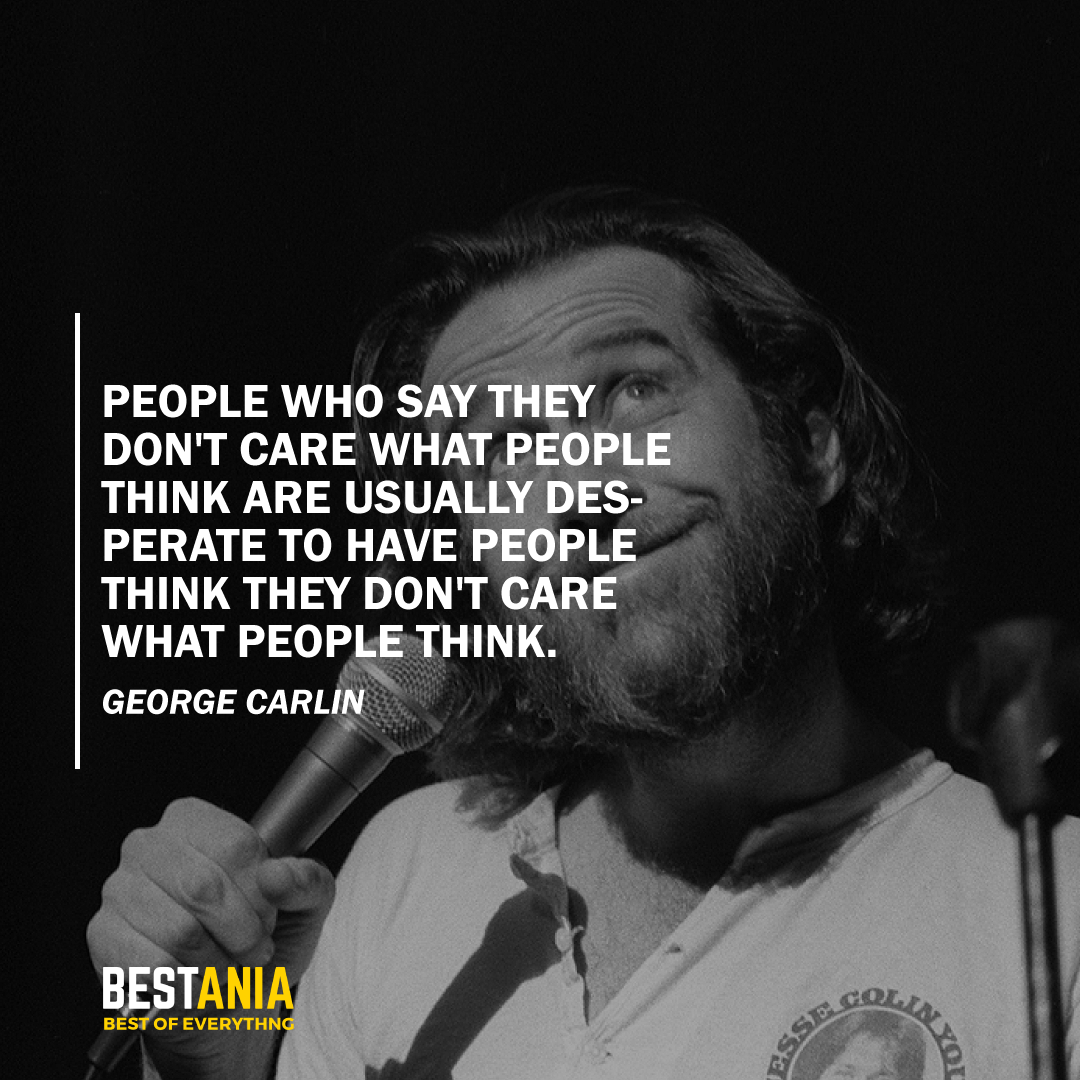 """PEOPLE WHO SAY THEY DON'T CARE WHAT PEOPLE THINK ARE USUALLY DESPERATE TO HAVE PEOPLE THINK THEY DON'T CARE WHAT PEOPLE THINK.""  GEORGE CARLIN"