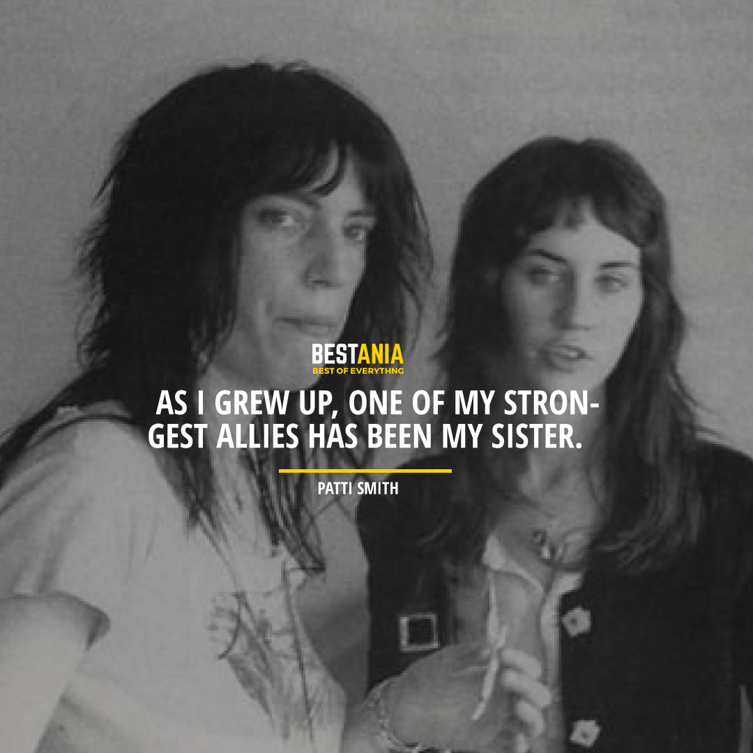 """""""AS I GREW UP, ONE OF MY STRONGEST ALLIES HAS BEEN MY SISTER.""""  PATTI SMITH"""