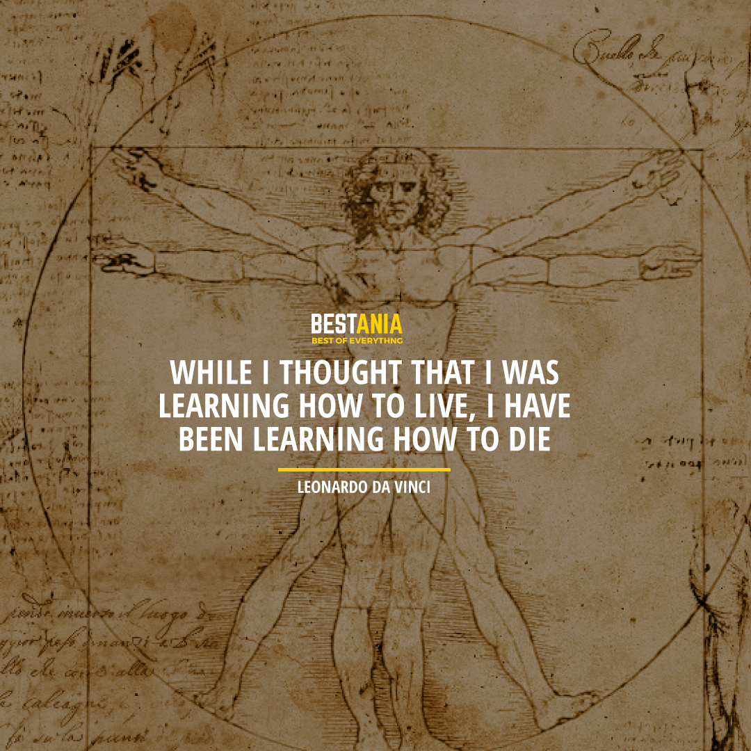 """WHILE I THOUGHT THAT I WAS LEARNING HOW TO LIVE, I HAVE BEEN LEARNING HOW TO DIE."" LEONARDO DA VINCI"